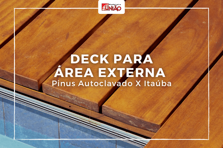 Deck para área externa:  Pinus Autoclavado ou Itaúba?