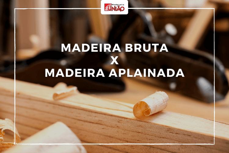Madeira Bruta e Madeira Aplainada